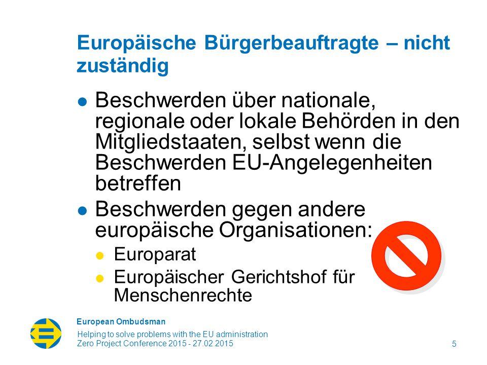 European Ombudsman Helping to solve problems with the EU administration Europäische Bürgerbeauftragte – nicht zuständig Beschwerden über nationale, regionale oder lokale Behörden in den Mitgliedstaaten, selbst wenn die Beschwerden EU-Angelegenheiten betreffen Beschwerden gegen andere europäische Organisationen: Europarat Europäischer Gerichtshof für Menschenrechte 5 Zero Project Conference 2015 - 27.02.2015