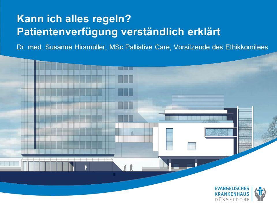 Kann ich alles regeln? Patientenverfügung verständlich erklärt Dr. med. Susanne Hirsmüller, MSc Palliative Care, Vorsitzende des Ethikkomitees