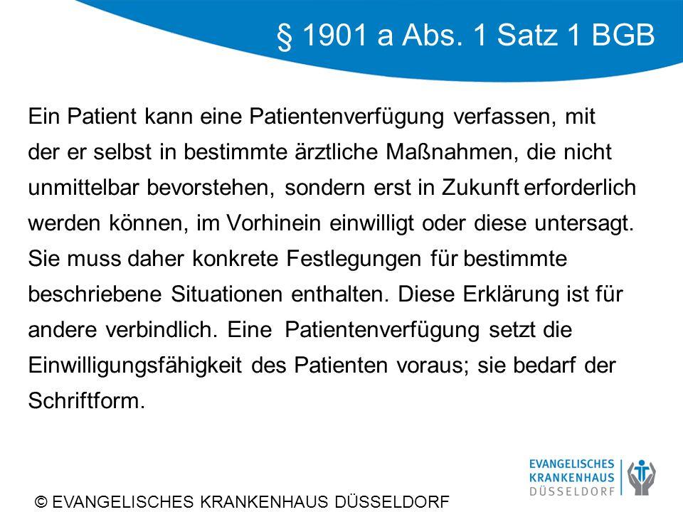 © EVANGELISCHES KRANKENHAUS DÜSSELDORF § 1901 a Abs. 1 Satz 1 BGB Ein Patient kann eine Patientenverfügung verfassen, mit der er selbst in bestimmte ä