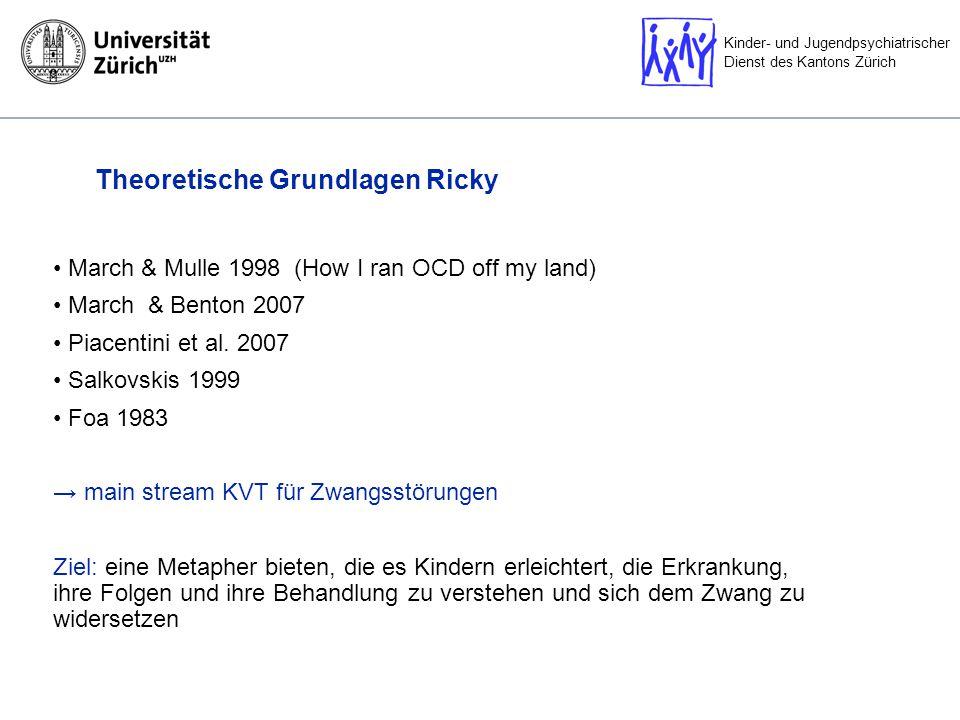 Kinder- und Jugendpsychiatrischer Dienst des Kantons Zürich Theoretische Grundlagen Ricky March & Mulle 1998 (How I ran OCD off my land) March & Benton 2007 Piacentini et al.