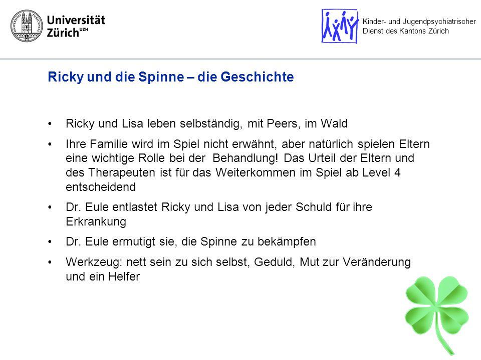 Kinder- und Jugendpsychiatrischer Dienst des Kantons Zürich Ricky und die Spinne – die Geschichte Ricky und Lisa leben selbständig, mit Peers, im Wald Ihre Familie wird im Spiel nicht erwähnt, aber natürlich spielen Eltern eine wichtige Rolle bei der Behandlung.