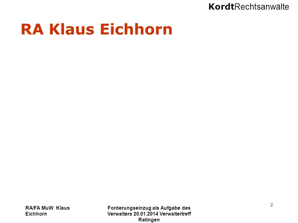 Kordt Rechtsanwälte RA/FA MuW Klaus Eichhorn Forderungseinzug als Aufgabe des Verwalters 20.01.2014 Verwaltertreff Ratingen 33 Zwangsvollstreckung Zwangsversteigerung zuständig Amtsgericht am Ort der Wohnung pfändbar Wohnung Ablauf Antrag auf Zwangsversteigerung Beschlagnahme Einholung eines Verkehrswertgutachtens Versteigerungstermin Frist für das geringste Gebot Ziel Verteilung des Versteigerungserlöses unter den angemeldeten Forderungen