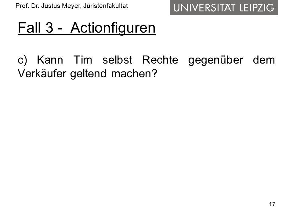Prof. Dr. Justus Meyer, Juristenfakultät Fall 3 - Actionfiguren c) Kann Tim selbst Rechte gegenüber dem Verkäufer geltend machen? 17