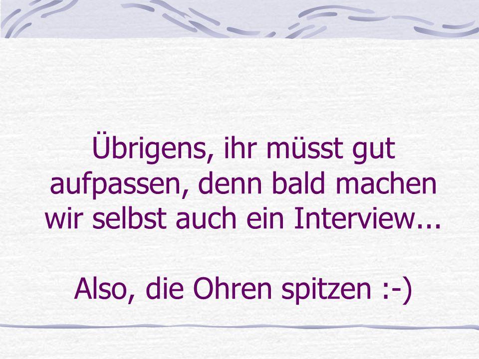 Übrigens, ihr müsst gut aufpassen, denn bald machen wir selbst auch ein Interview... Also, die Ohren spitzen :-)
