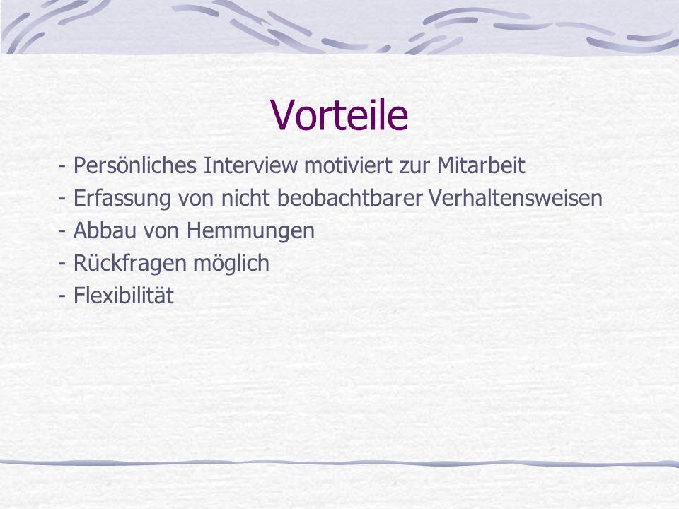 Vorteile - Persönliches Interview motiviert zur Mitarbeit - Erfassung von nicht beobachtbarer Verhaltensweisen - Abbau von Hemmungen - Rückfragen mögl
