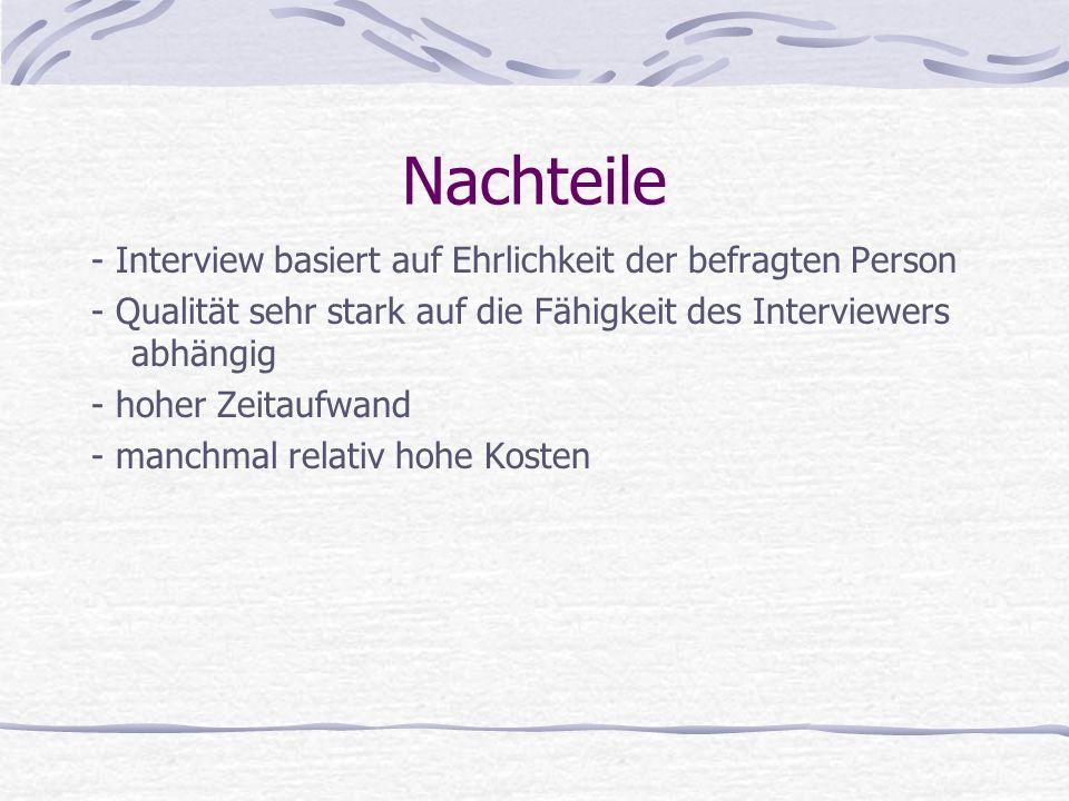 Nachteile - Interview basiert auf Ehrlichkeit der befragten Person - Qualität sehr stark auf die Fähigkeit des Interviewers abhängig - hoher Zeitaufwa