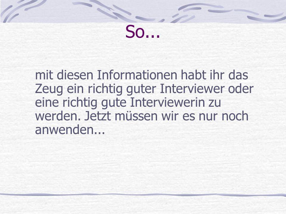 So... mit diesen Informationen habt ihr das Zeug ein richtig guter Interviewer oder eine richtig gute Interviewerin zu werden. Jetzt müssen wir es nur