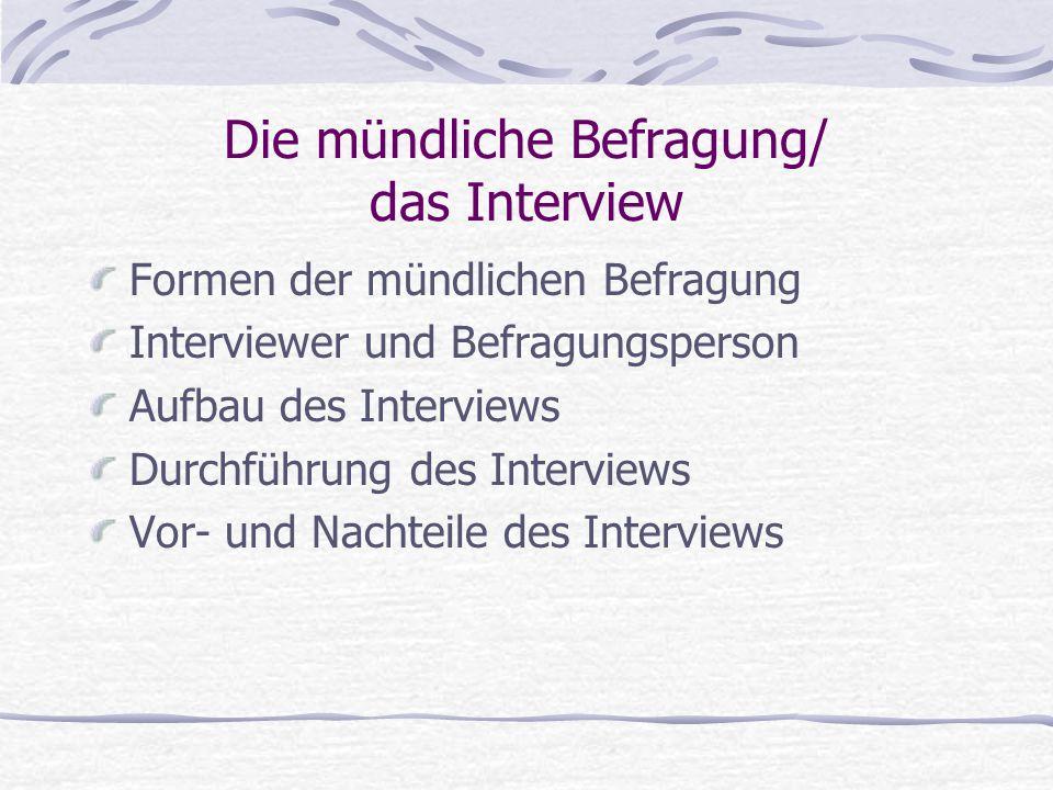 Die mündliche Befragung/ das Interview Formen der mündlichen Befragung Interviewer und Befragungsperson Aufbau des Interviews Durchführung des Intervi