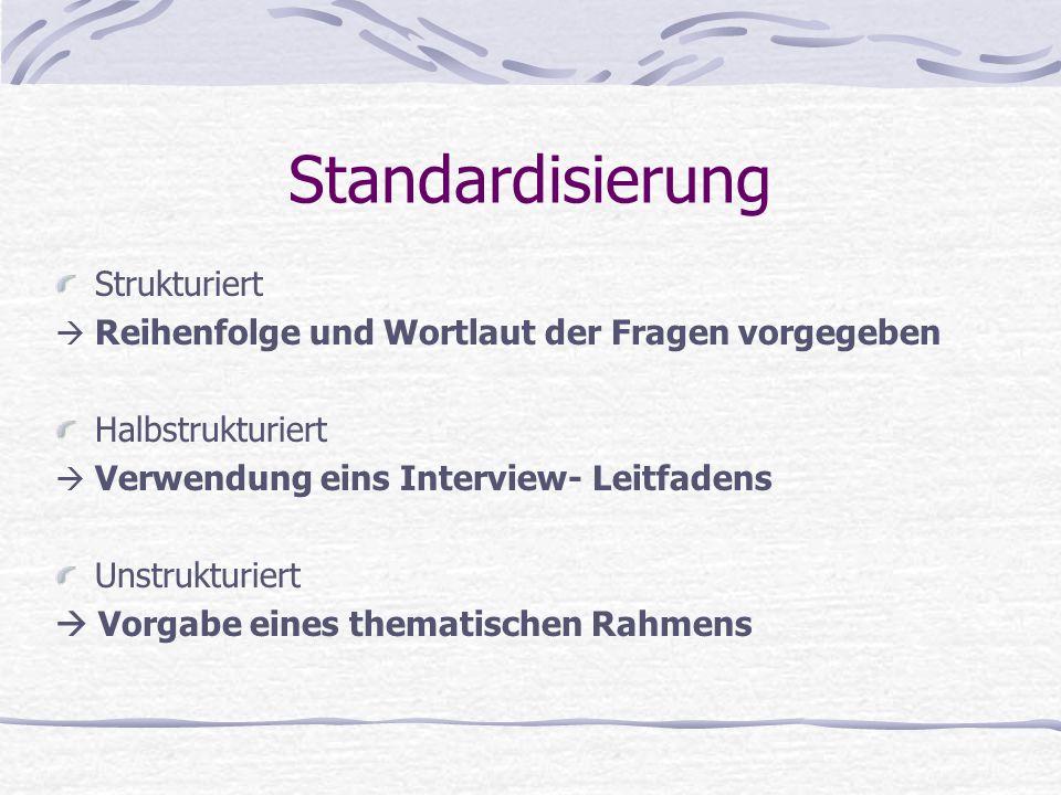 Standardisierung Strukturiert  Reihenfolge und Wortlaut der Fragen vorgegeben Halbstrukturiert  Verwendung eins Interview- Leitfadens Unstrukturiert