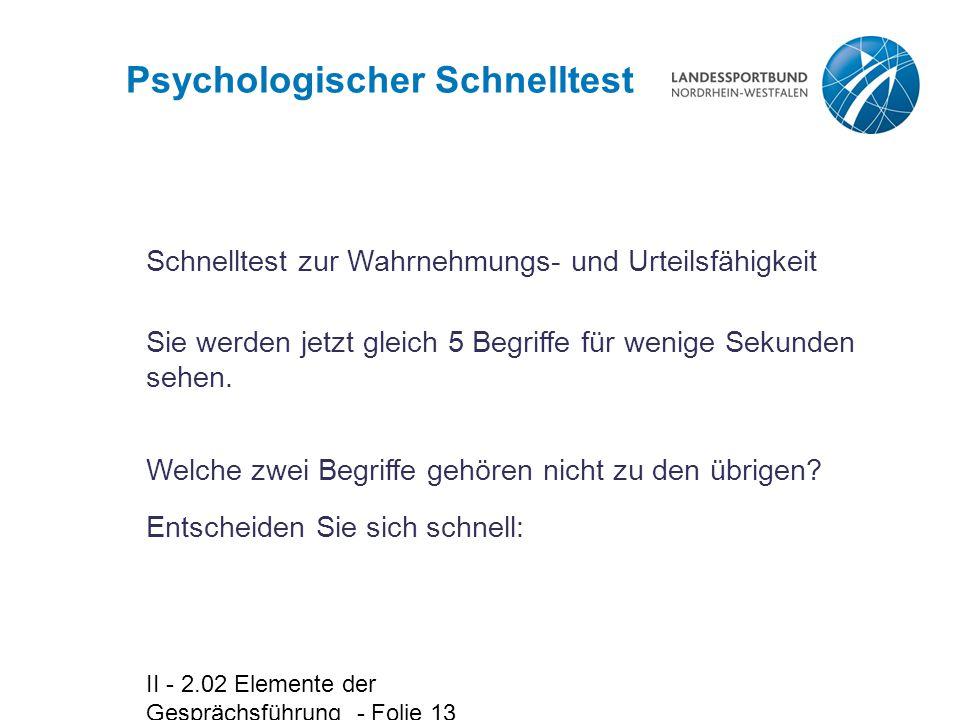 II - 2.02 Elemente der Gesprächsführung - Folie 13 Psychologischer Schnelltest Schnelltest zur Wahrnehmungs- und Urteilsfähigkeit Welche zwei Begriffe gehören nicht zu den übrigen.