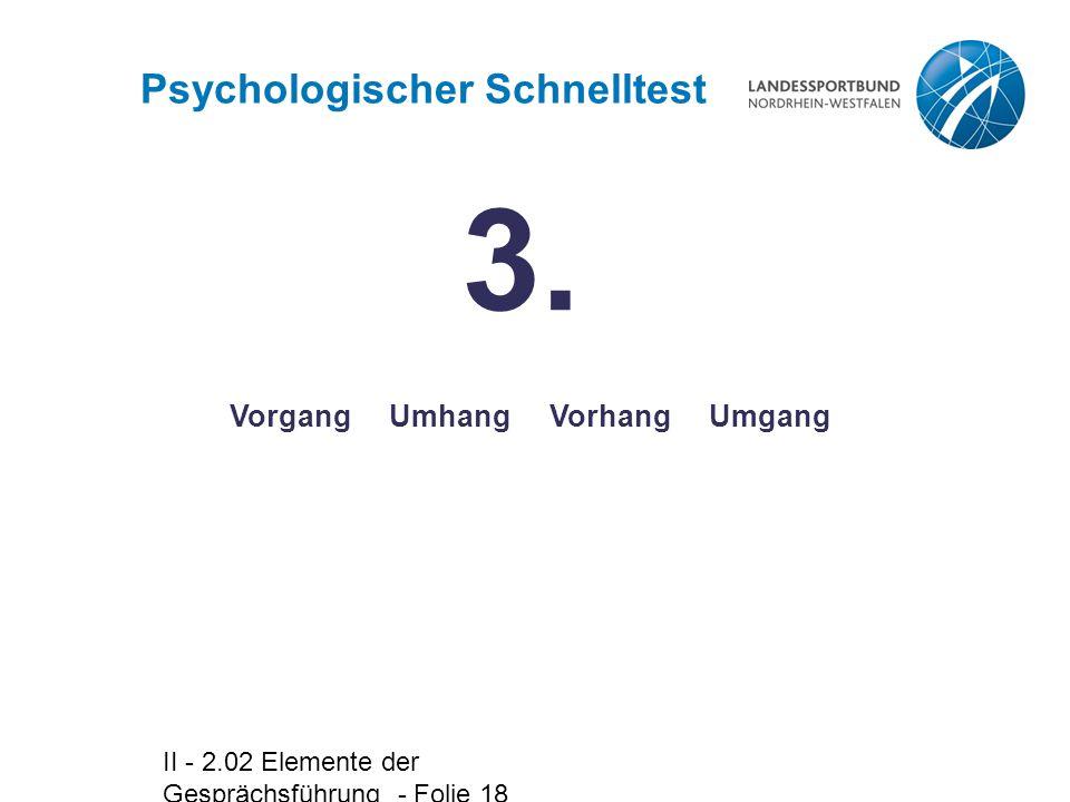 II - 2.02 Elemente der Gesprächsführung - Folie 18 Vorgang Umhang Vorhang Umgang Psychologischer Schnelltest 3.