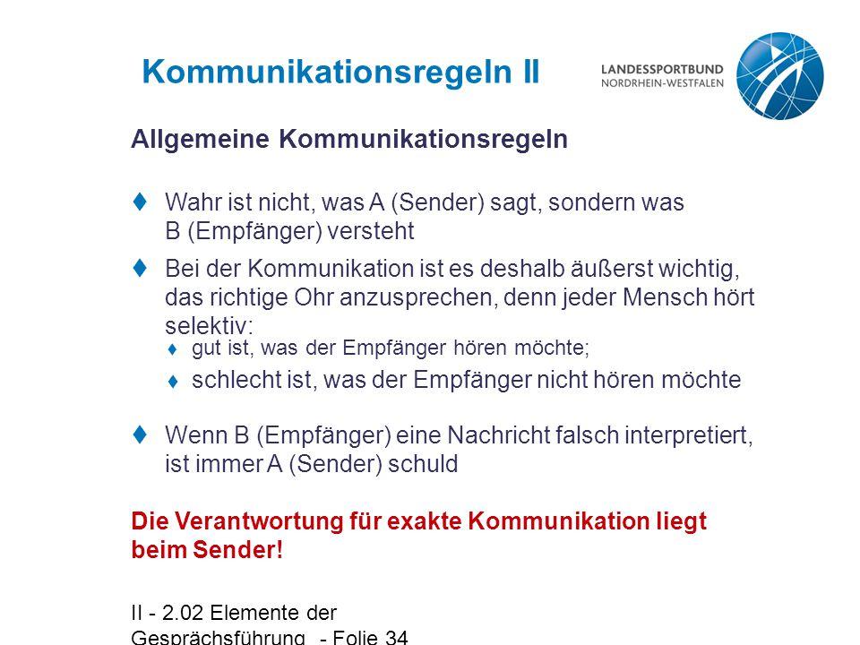 II - 2.02 Elemente der Gesprächsführung - Folie 34 Kommunikationsregeln II  Wenn B (Empfänger) eine Nachricht falsch interpretiert, ist immer A (Sender) schuld Die Verantwortung für exakte Kommunikation liegt beim Sender.