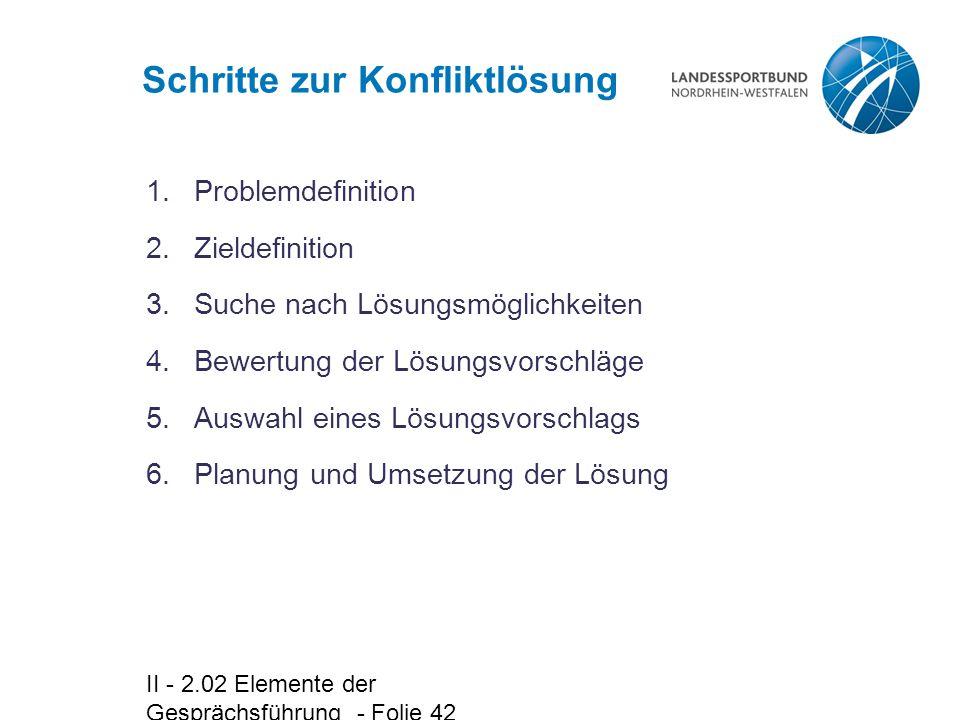 II - 2.02 Elemente der Gesprächsführung - Folie 42 Schritte zur Konfliktlösung 6.Planung und Umsetzung der Lösung 1.Problemdefinition 2.Zieldefinition 3.Suche nach Lösungsmöglichkeiten 4.Bewertung der Lösungsvorschläge 5.Auswahl eines Lösungsvorschlags