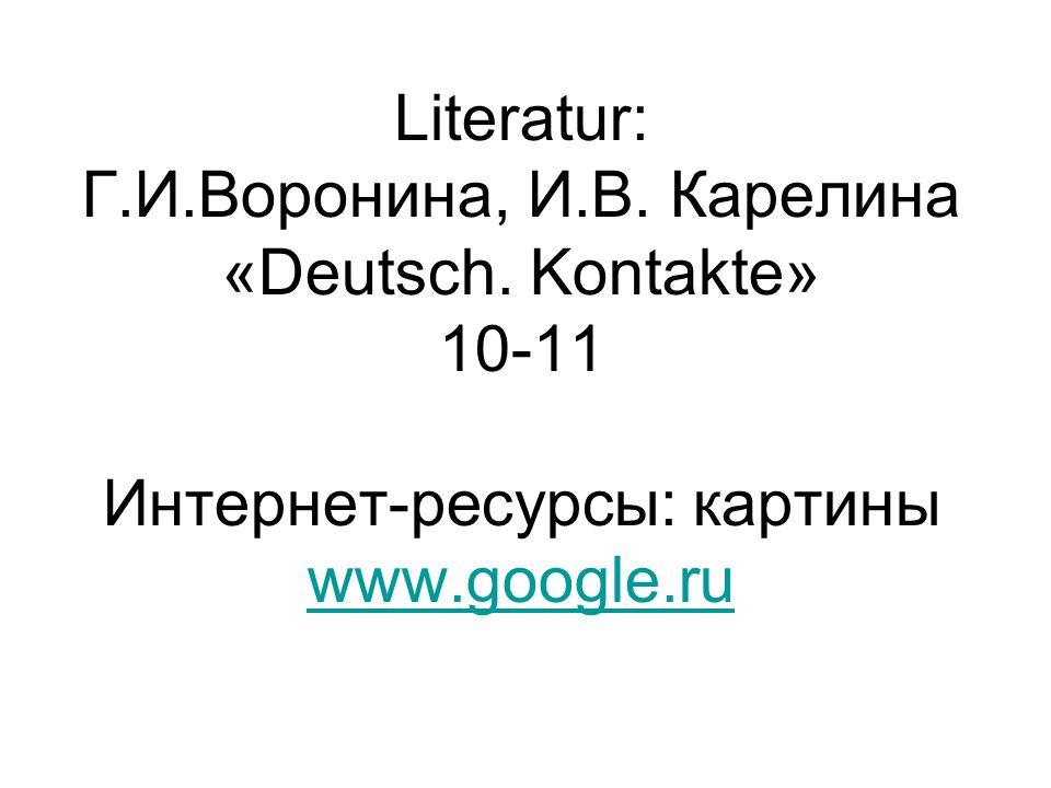 Literatur: Г.И.Воронина, И.В. Карелина «Deutsch. Kontakte» 10-11 Интернет-ресурсы: картины www.google.ru www.google.ru