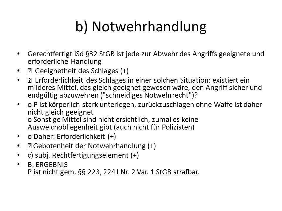 b) Notwehrhandlung Gerechtfertigt iSd §32 StGB ist jede zur Abwehr des Angriffs geeignete und erforderliche Handlung  Geeignetheit des Schlages (+) 