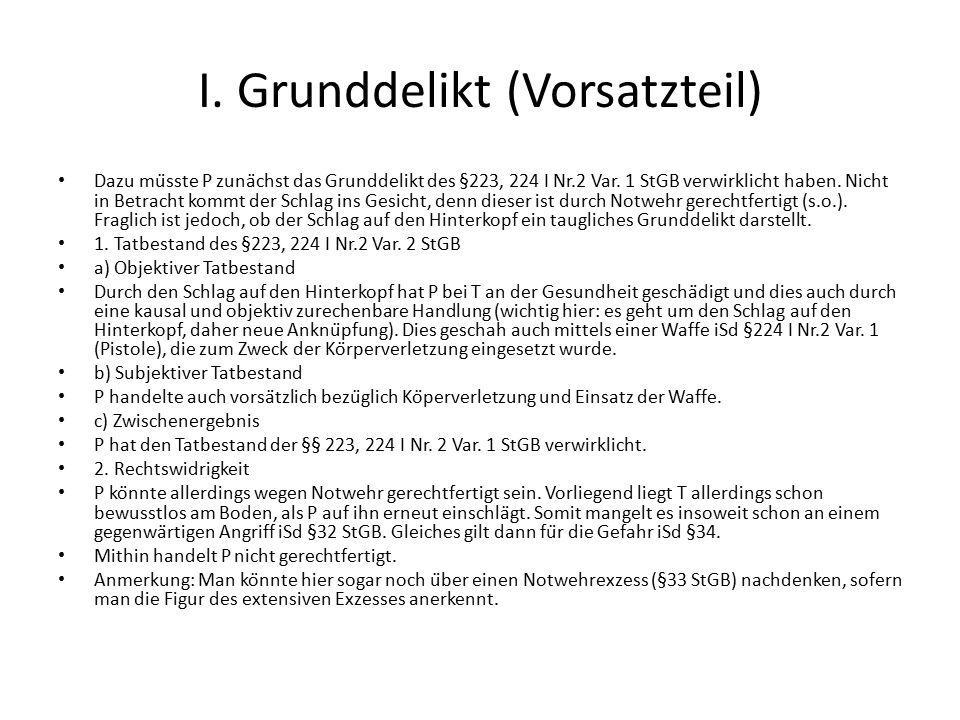 I. Grunddelikt (Vorsatzteil) Dazu müsste P zunächst das Grunddelikt des §223, 224 I Nr.2 Var. 1 StGB verwirklicht haben. Nicht in Betracht kommt der