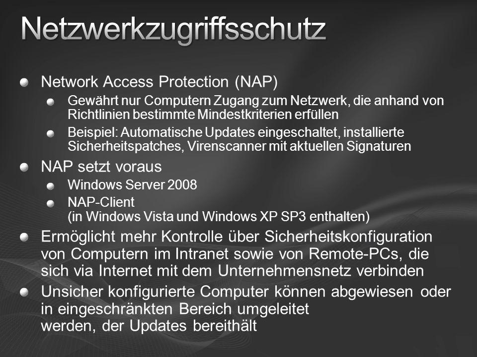 Network Access Protection (NAP) Gewährt nur Computern Zugang zum Netzwerk, die anhand von Richtlinien bestimmte Mindestkriterien erfüllen Beispiel: Automatische Updates eingeschaltet, installierte Sicherheitspatches, Virenscanner mit aktuellen Signaturen NAP setzt voraus Windows Server 2008 NAP-Client (in Windows Vista und Windows XP SP3 enthalten) Ermöglicht mehr Kontrolle über Sicherheitskonfiguration von Computern im Intranet sowie von Remote-PCs, die sich via Internet mit dem Unternehmensnetz verbinden Unsicher konfigurierte Computer können abgewiesen oder in eingeschränkten Bereich umgeleitet werden, der Updates bereithält