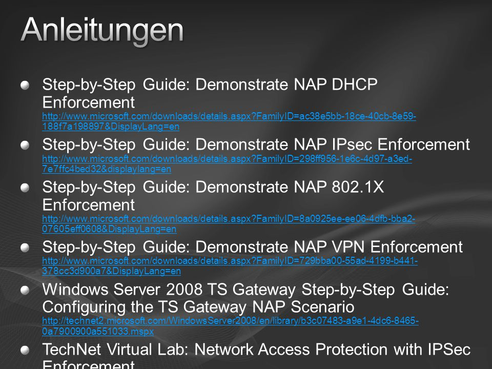 Step-by-Step Guide: Demonstrate NAP DHCP Enforcement http://www.microsoft.com/downloads/details.aspx FamilyID=ac38e5bb-18ce-40cb-8e59- 188f7a198897&DisplayLang=en http://www.microsoft.com/downloads/details.aspx FamilyID=ac38e5bb-18ce-40cb-8e59- 188f7a198897&DisplayLang=en Step-by-Step Guide: Demonstrate NAP IPsec Enforcement http://www.microsoft.com/downloads/details.aspx FamilyID=298ff956-1e6c-4d97-a3ed- 7e7ffc4bed32&displaylang=en http://www.microsoft.com/downloads/details.aspx FamilyID=298ff956-1e6c-4d97-a3ed- 7e7ffc4bed32&displaylang=en Step-by-Step Guide: Demonstrate NAP 802.1X Enforcement http://www.microsoft.com/downloads/details.aspx FamilyID=8a0925ee-ee06-4dfb-bba2- 07605eff0608&DisplayLang=en http://www.microsoft.com/downloads/details.aspx FamilyID=8a0925ee-ee06-4dfb-bba2- 07605eff0608&DisplayLang=en Step-by-Step Guide: Demonstrate NAP VPN Enforcement http://www.microsoft.com/downloads/details.aspx FamilyID=729bba00-55ad-4199-b441- 378cc3d900a7&DisplayLang=en http://www.microsoft.com/downloads/details.aspx FamilyID=729bba00-55ad-4199-b441- 378cc3d900a7&DisplayLang=en Windows Server 2008 TS Gateway Step-by-Step Guide: Configuring the TS Gateway NAP Scenario http://technet2.microsoft.com/WindowsServer2008/en/library/b3c07483-a9e1-4dc6-8465- 0a7900900a551033.mspx http://technet2.microsoft.com/WindowsServer2008/en/library/b3c07483-a9e1-4dc6-8465- 0a7900900a551033.mspx TechNet Virtual Lab: Network Access Protection with IPSec Enforcement http://go.microsoft.com/ linkid=7032267 http://go.microsoft.com/ linkid=7032267
