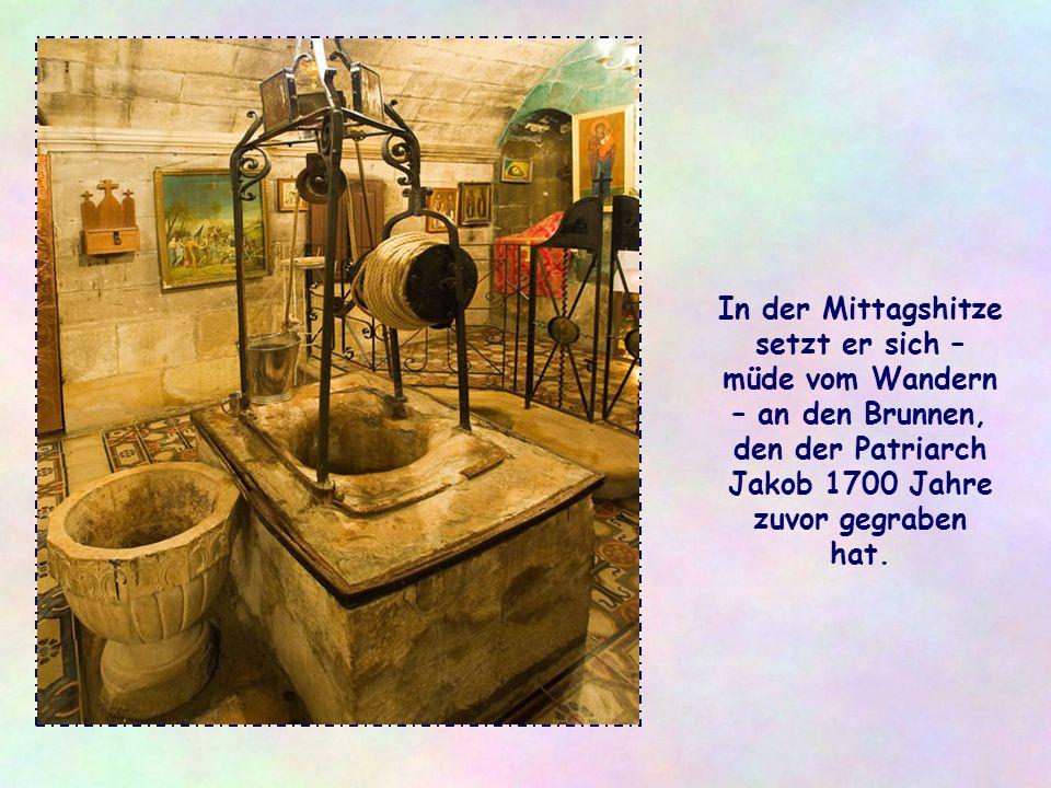 In der Mittagshitze setzt er sich – müde vom Wandern – an den Brunnen, den der Patriarch Jakob 1700 Jahre zuvor gegraben hat.