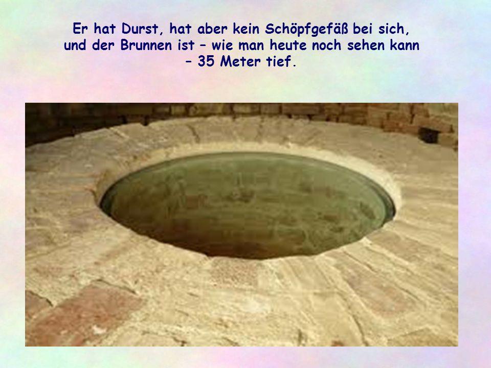 Er hat Durst, hat aber kein Schöpfgefäß bei sich, und der Brunnen ist – wie man heute noch sehen kann – 35 Meter tief.