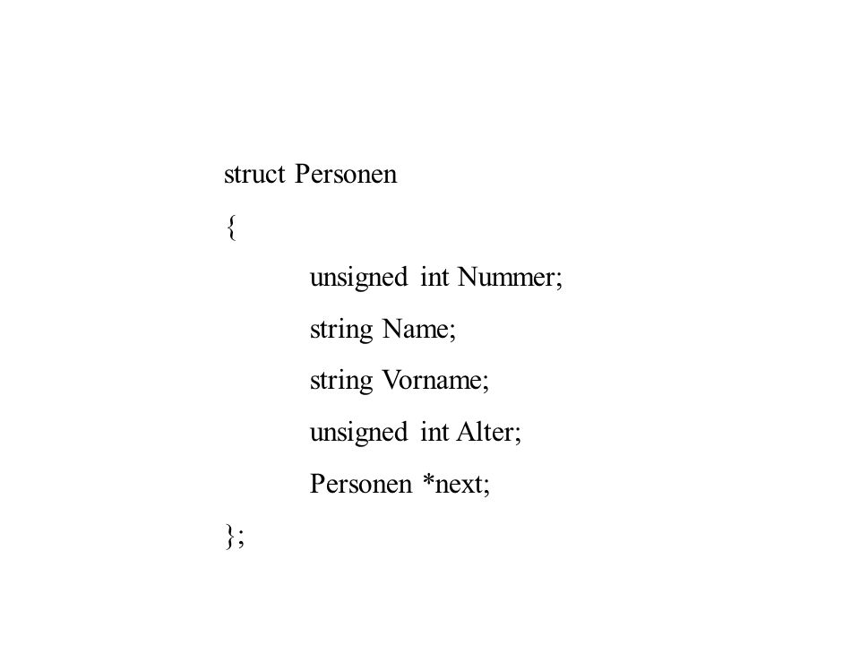 struct Personen { unsigned int Nummer; string Name; string Vorname; unsigned int Alter; Personen *next; };