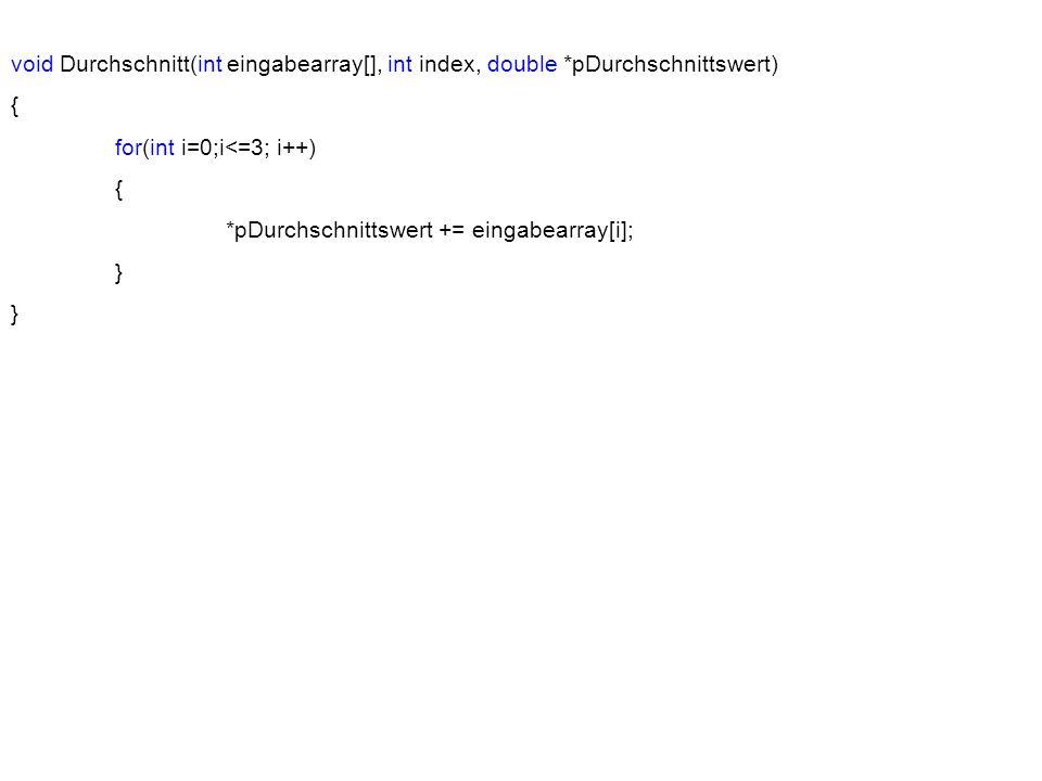 #include Using namespace std; void main() { void Ausgabe(int [], int, double); void Eingabe(int [], int); void Durchschnitt(int [], int, double); int index = 4; int eingabearray[]; double *pDurchschnittswert; void Eingabe(int eingabearray[], int index); void Durchschnitt(int eingabearray[], int index, double *pDurchschnittswert); void Ausgabe(int eingabearray[], int index, double *pDurchschnittswert); Hier kommen die Funktionen hin.