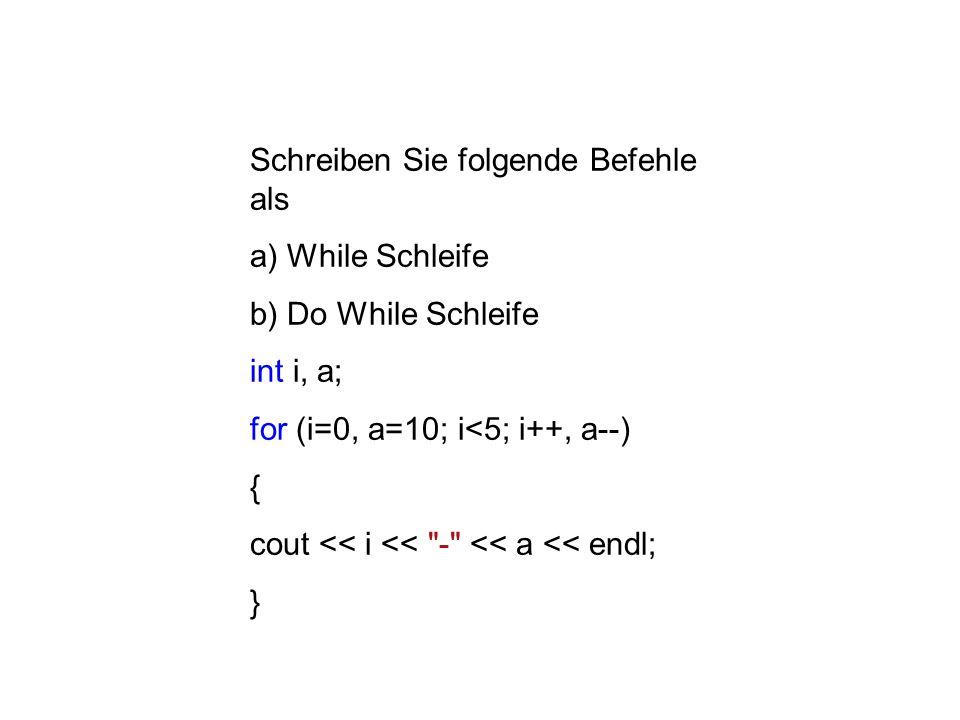 Schreiben Sie folgende Befehle als a) While Schleife b) Do While Schleife int i, a; for (i=0, a=10; i<5; i++, a--) { cout << i << - << a << endl; }