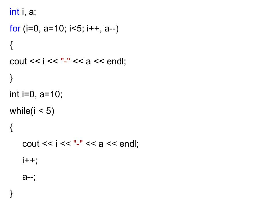 int i, a; for (i=0, a=10; i<5; i++, a--) { cout << i << - << a << endl; } int i=0, a=10; while(i < 5) { cout << i << - << a << endl; i++; a--; }