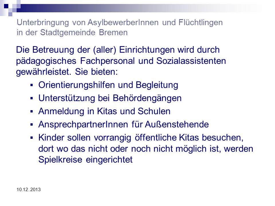 10.12..2013 Unterbringung von AsylbewerberInnen und Flüchtlingen in der Stadtgemeinde Bremen Die Betreuung der (aller) Einrichtungen wird durch pädagogisches Fachpersonal und Sozialassistenten gewährleistet.