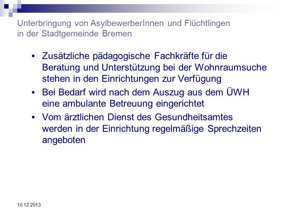 Unterbringung von AsylbewerberInnen und Flüchtlingen in der Stadtgemeinde Bremen  Zusätzliche pädagogische Fachkräfte für die Beratung und Unterstützung bei der Wohnraumsuche stehen in den Einrichtungen zur Verfügung  Bei Bedarf wird nach dem Auszug aus dem ÜWH eine ambulante Betreuung eingerichtet  Vom ärztlichen Dienst des Gesundheitsamtes werden in der Einrichtung regelmäßige Sprechzeiten angeboten 10.12.2013