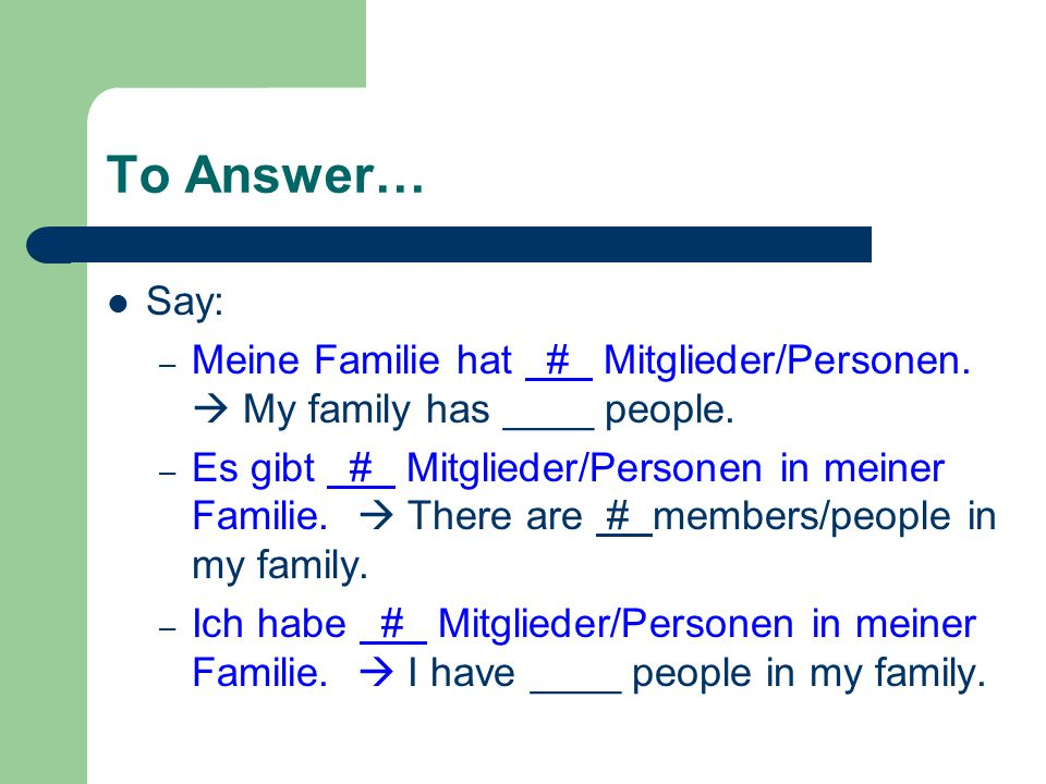 To Answer… Say: – Meine Familie hat # Mitglieder/Personen.  My family has ____ people. – Es gibt # Mitglieder/Personen in meiner Familie.  There are