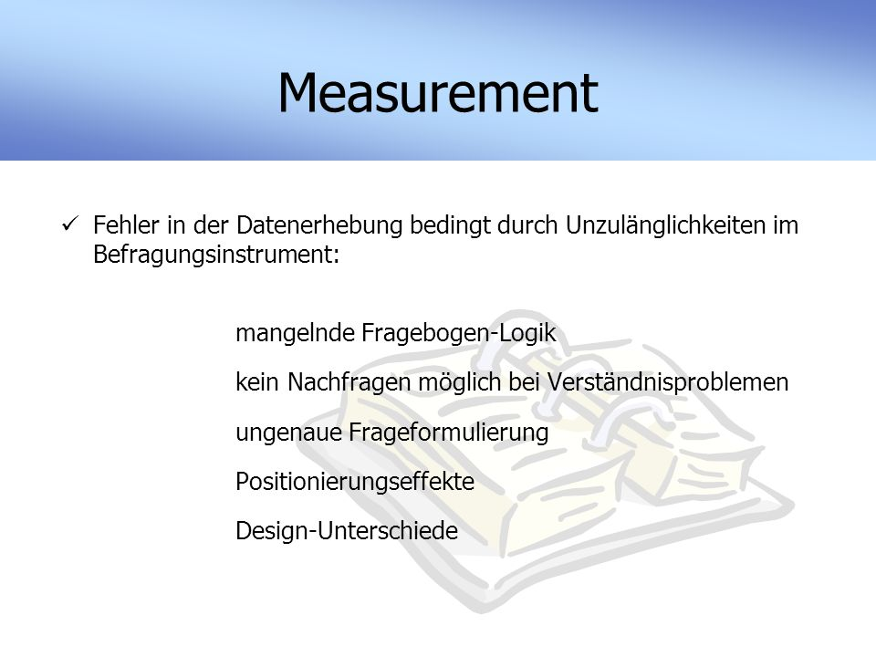 Measurement Fehler in der Datenerhebung bedingt durch Unzulänglichkeiten im Befragungsinstrument: mangelnde Fragebogen-Logik kein Nachfragen möglich bei Verständnisproblemen ungenaue Frageformulierung Positionierungseffekte Design-Unterschiede