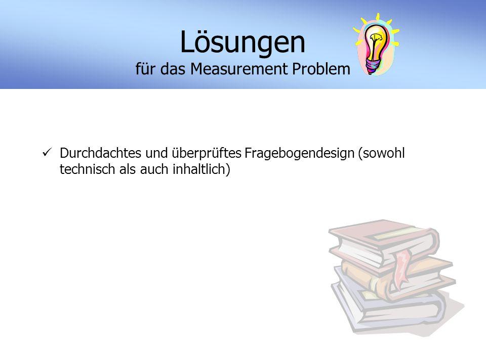 Lösungen für das Measurement Problem Durchdachtes und überprüftes Fragebogendesign (sowohl technisch als auch inhaltlich)
