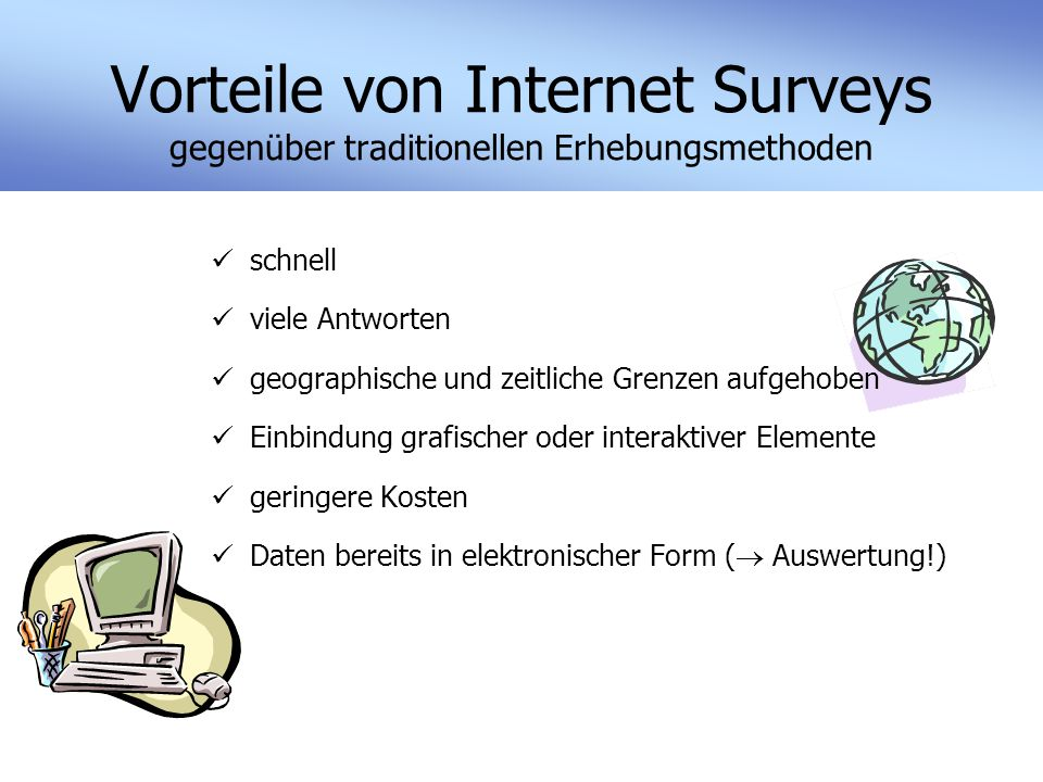 Vorteile von Internet Surveys gegenüber traditionellen Erhebungsmethoden schnell viele Antworten geographische und zeitliche Grenzen aufgehoben Einbindung grafischer oder interaktiver Elemente geringere Kosten Daten bereits in elektronischer Form (  Auswertung!)
