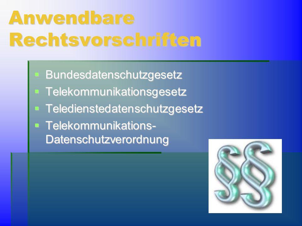 Anwendbare Rechtsvorschriften  Bundesdatenschutzgesetz  Telekommunikationsgesetz  Teledienstedatenschutzgesetz  Telekommunikations- Datenschutzver