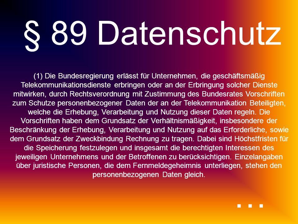 § 89 Datenschutz (1)Die Bundesregierung erlässt für Unternehmen, die geschäftsmäßig Telekommunikationsdienste erbringen oder an der Erbringung solcher