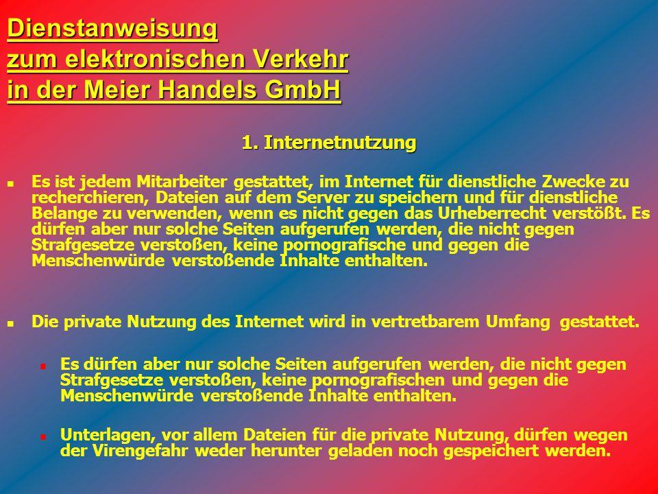 Dienstanweisung zum elektronischen Verkehr in der Meier Handels GmbH Es ist jedem Mitarbeiter gestattet, im Internet für dienstliche Zwecke zu recherc