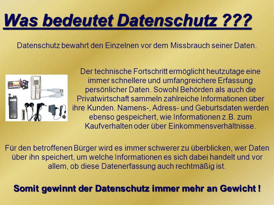 Was bedeutet Datenschutz ??? Datenschutz bewahrt den Einzelnen vor dem Missbrauch seiner Daten. Der technische Fortschritt ermöglicht heutzutage eine