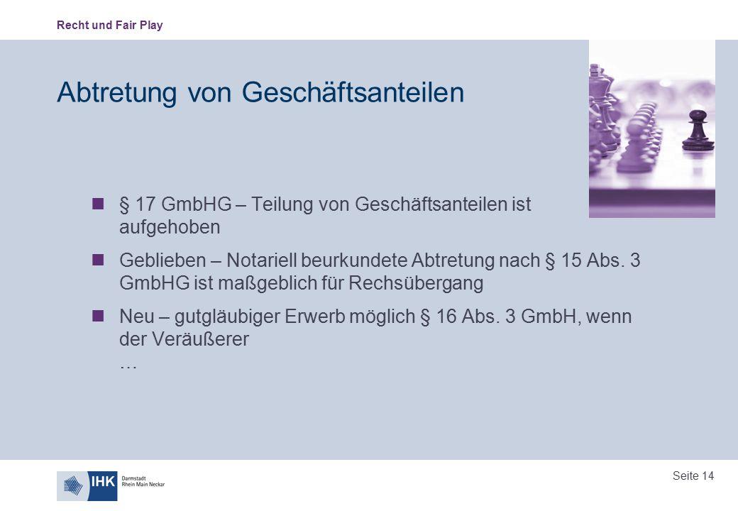 Recht und Fair Play Seite 14 Abtretung von Geschäftsanteilen § 17 GmbHG – Teilung von Geschäftsanteilen ist aufgehoben Geblieben – Notariell beurkunde