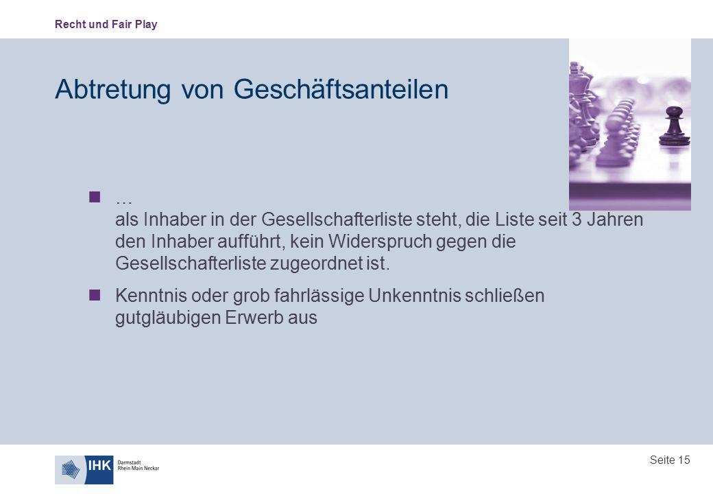 Recht und Fair Play Seite 15 Abtretung von Geschäftsanteilen … als Inhaber in der Gesellschafterliste steht, die Liste seit 3 Jahren den Inhaber auffü