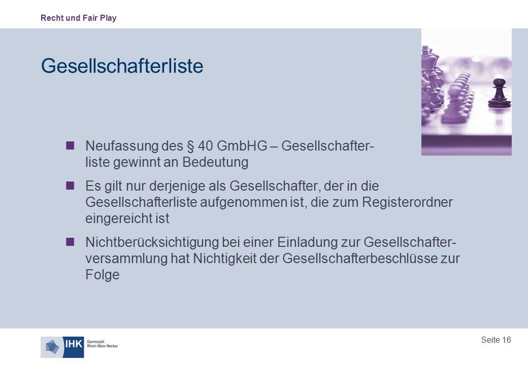 Recht und Fair Play Seite 16 Gesellschafterliste Neufassung des § 40 GmbHG – Gesellschafter- liste gewinnt an Bedeutung Es gilt nur derjenige als Gese