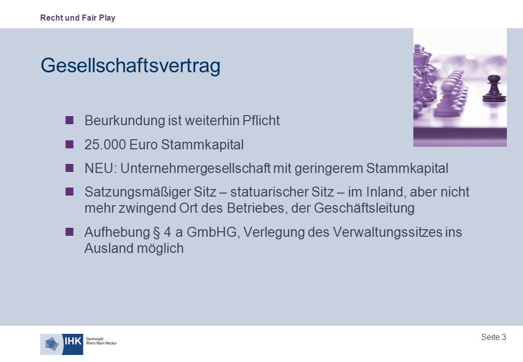 Recht und Fair Play Seite 3 Gesellschaftsvertrag Beurkundung ist weiterhin Pflicht 25.000 Euro Stammkapital NEU: Unternehmergesellschaft mit geringere
