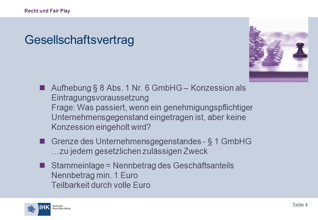 Recht und Fair Play Seite 4 Gesellschaftsvertrag Aufhebung § 8 Abs. 1 Nr. 6 GmbHG – Konzession als Eintragungsvoraussetzung Frage: Was passiert, wenn