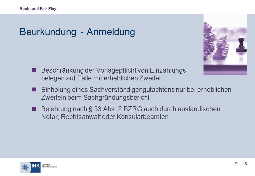 Recht und Fair Play Seite 5 Beurkundung - Anmeldung Beschränkung der Vorlagepflicht von Einzahlungs- belegen auf Fälle mit erheblichen Zweifel Einholu