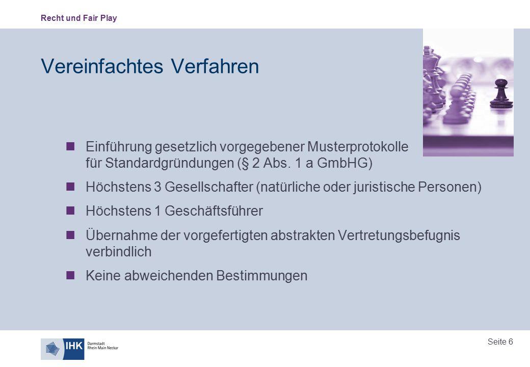 Recht und Fair Play Seite 17 Gesellschafterliste Pflicht der Geschäftsführer zur Einreichung einer neuen Gesellschafterliste bei Veränderungen in den Personen oder im Umfang der Beteiligung Änderung erfolgt auf Hinweis oder Mitteilung einfache elektronische Aufzeichnung Unverzüglich nach Eintritt der Veränderung Bei Mitwirkung eines Notars Pflicht zur Einreichung (anstelle des Geschäftsführers