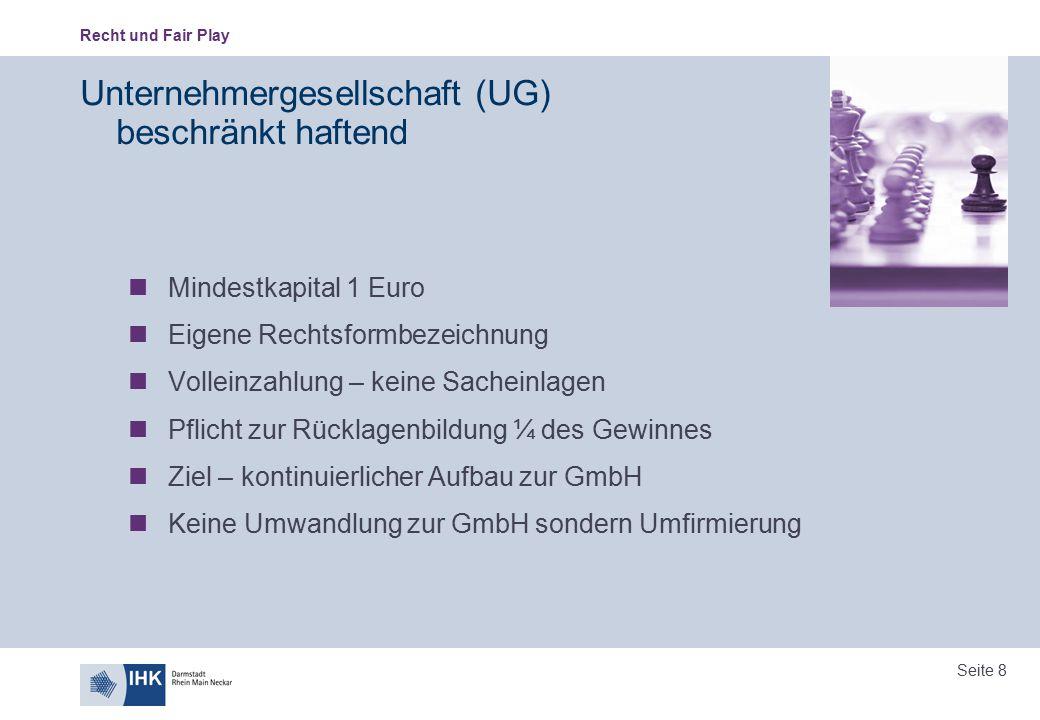 Recht und Fair Play Seite 8 Unternehmergesellschaft (UG) beschränkt haftend Mindestkapital 1 Euro Eigene Rechtsformbezeichnung Volleinzahlung – keine