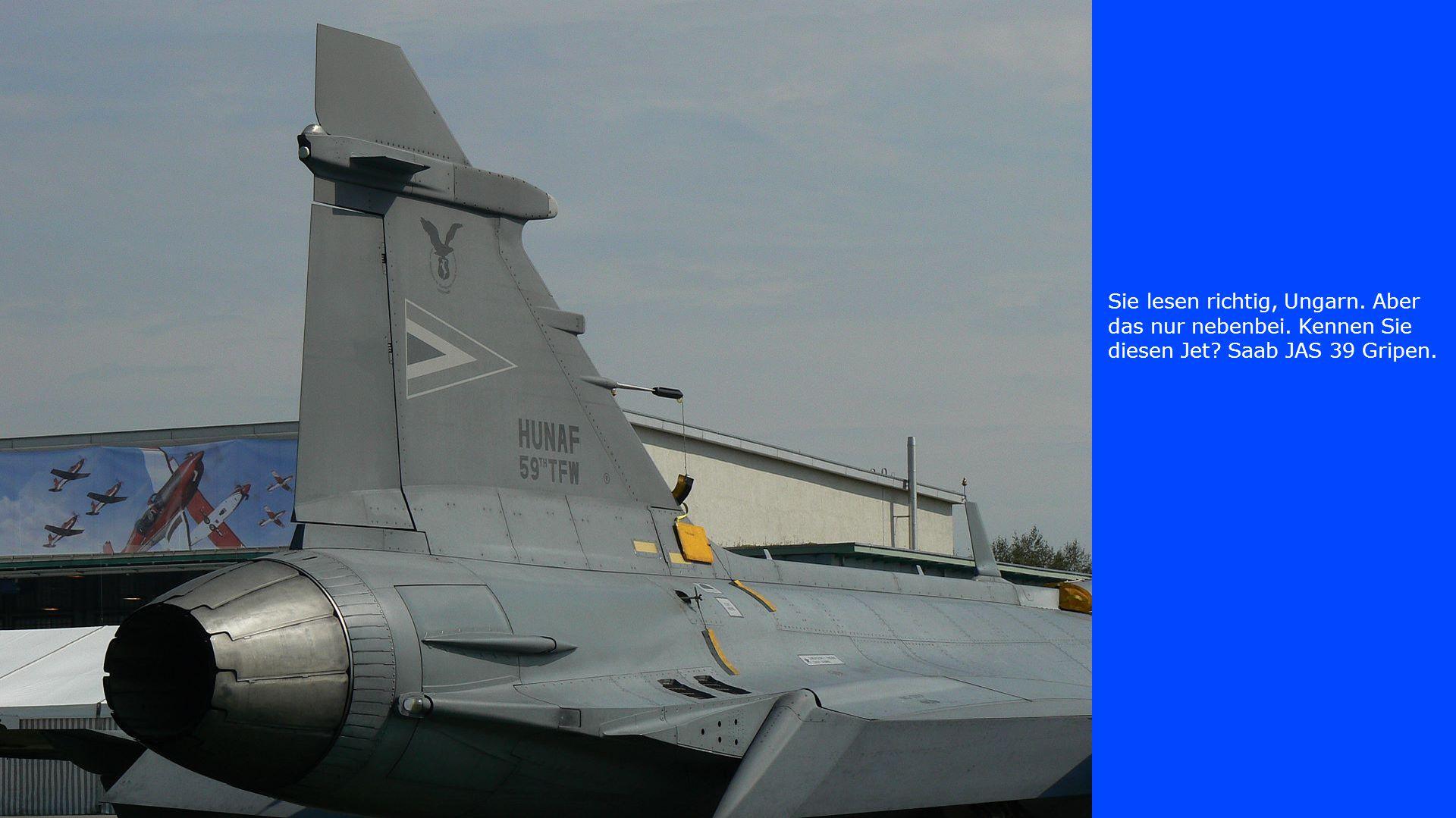 Sie lesen richtig, Ungarn. Aber das nur nebenbei. Kennen Sie diesen Jet? Saab JAS 39 Gripen.