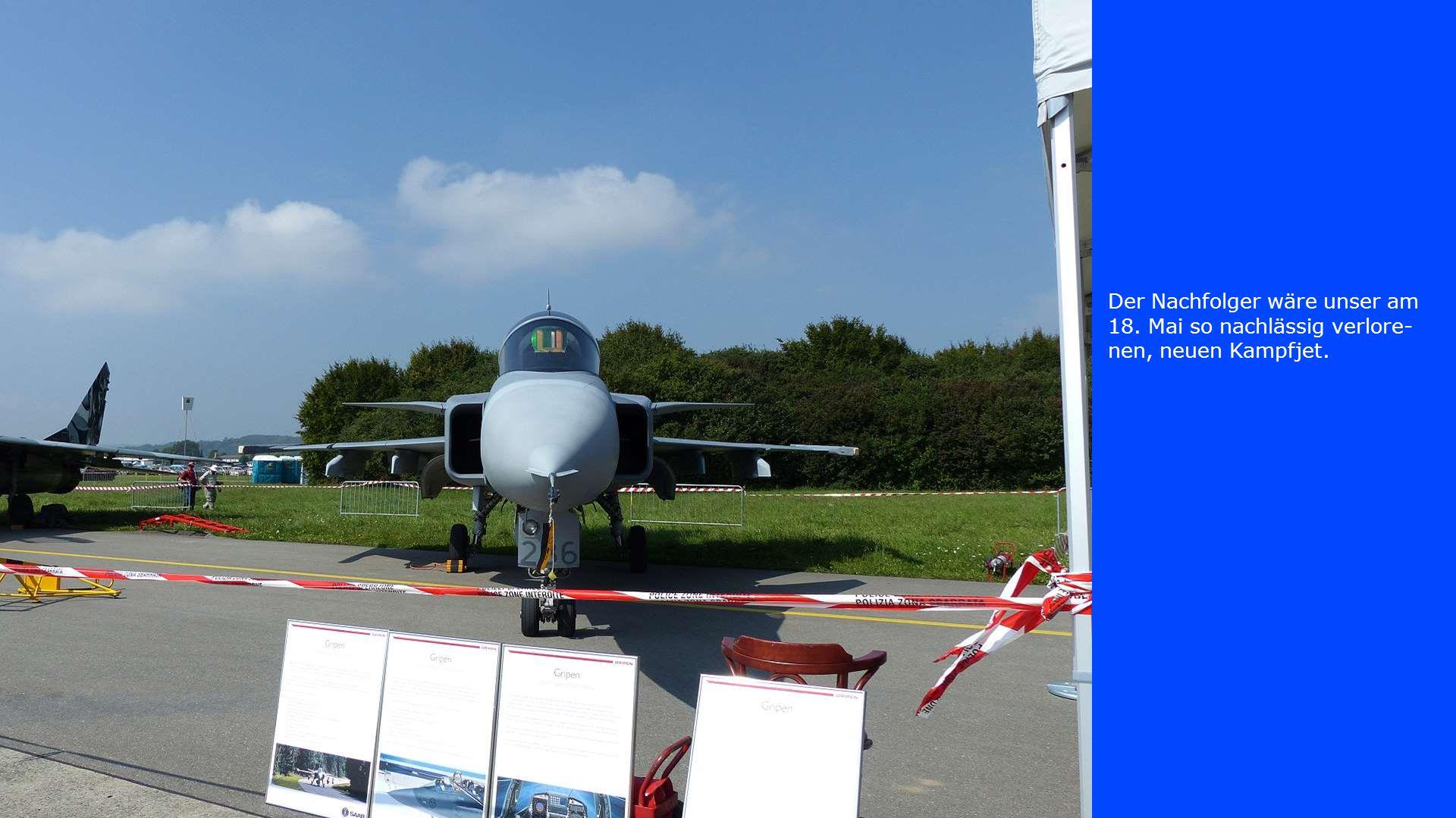 Der Nachfolger wäre unser am 18. Mai so nachlässig verlore- nen, neuen Kampfjet.