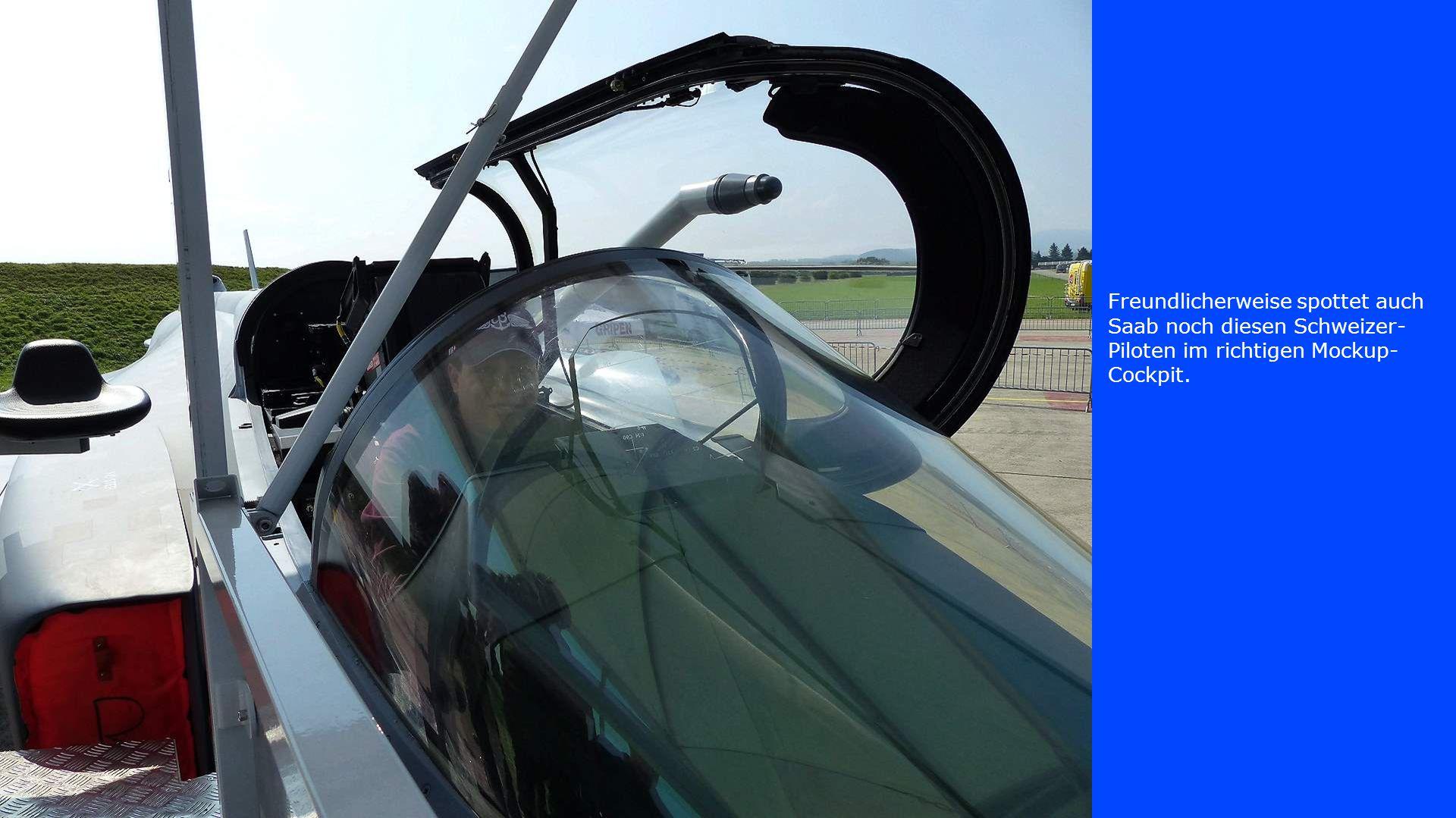 Freundlicherweise spottet auch Saab noch diesen Schweizer- Piloten im richtigen Mockup- Cockpit.