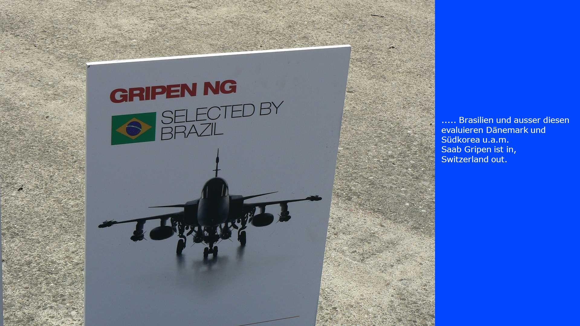 ..... Brasilien und ausser diesen evaluieren Dänemark und Südkorea u.a.m. Saab Gripen ist in, Switzerland out.